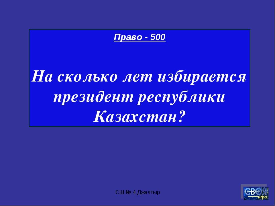 СШ № 4 Джалтыр Право - 500 На сколько лет избирается президент республики Каз...