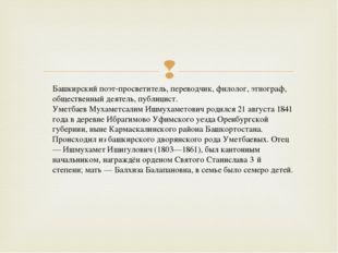 Башкирский поэт-просветитель, переводчик, филолог, этнограф, общественный дея