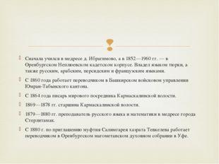 Сначала учился в медресе д. Ибрагимово, а в 1852—1960 гг. — в Оренбургском Не