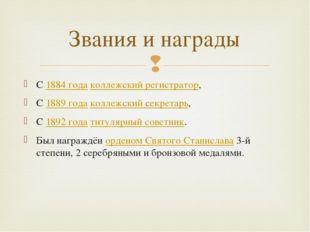 С1884 годаколлежский регистратор, С1889 годаколлежский секретарь, С1892