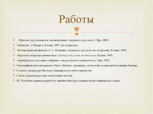 «Краткое мусульманское законоведение» (перевод с русского), Уфа, 1890; «Памя