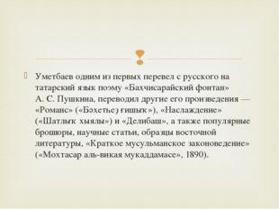 Уметбаев одним из первых перевел с русского на татарский язык поэму «Бахчисар