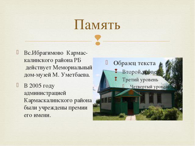 Память Вс.Ибрагимово Кармас-калинского района РБ действует Мемориальный дом...