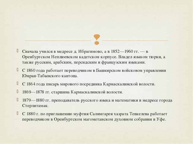 Сначала учился в медресе д. Ибрагимово, а в 1852—1960 гг. — в Оренбургском Не...