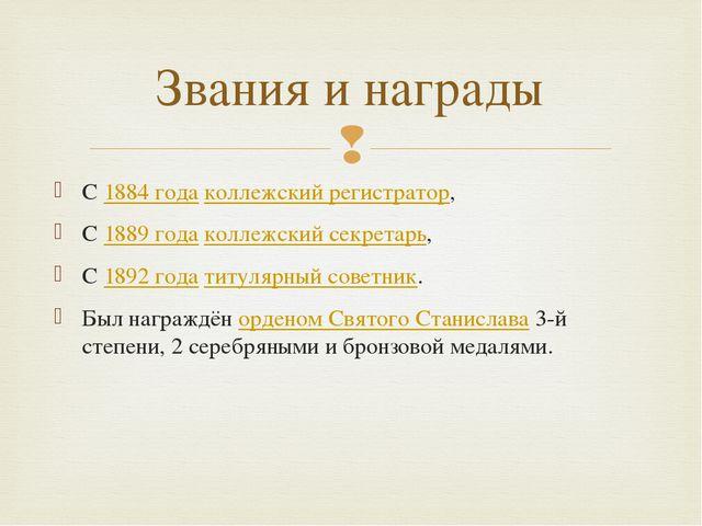 С1884 годаколлежский регистратор, С1889 годаколлежский секретарь, С1892...