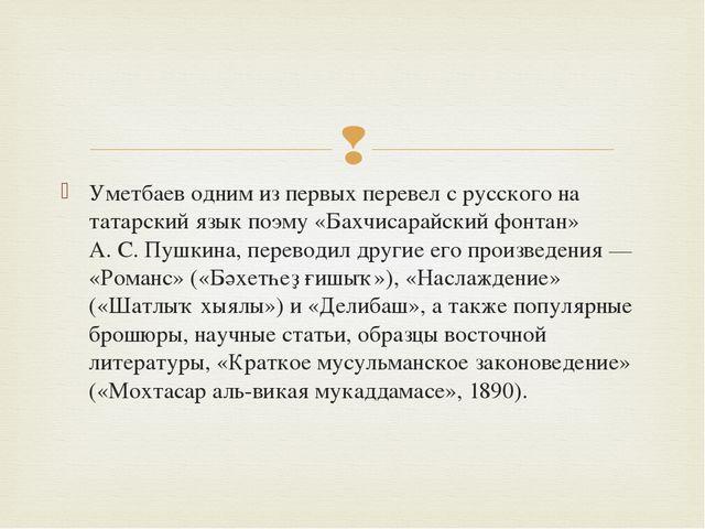 Уметбаев одним из первых перевел с русского на татарский язык поэму «Бахчисар...