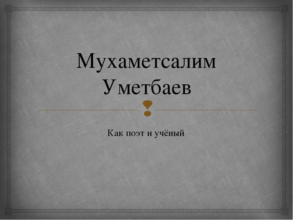Мухаметсалим Уметбаев Как поэт и учёный 