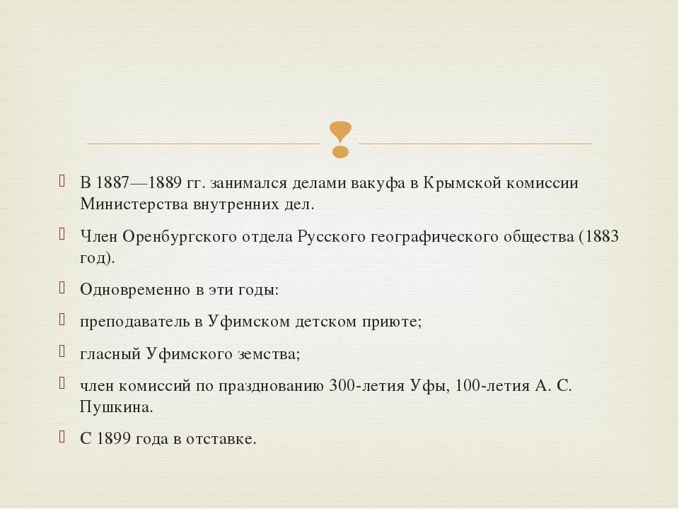 В 1887—1889 гг. занимался делами вакуфа в Крымской комиссии Министерства внут...