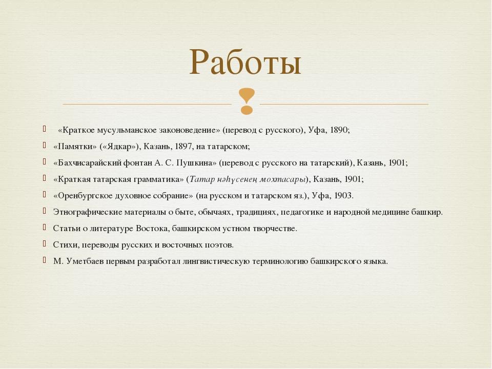 «Краткое мусульманское законоведение» (перевод с русского), Уфа, 1890; «Памя...