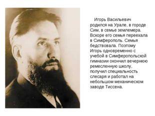Игорь Васильевич родился на Урале, в городе Сим, в семье землемера. Вскоре е