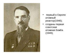 первый в Европе атомный реактор(1946); созданы первая советская атомная бомб