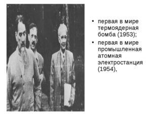 первая в мире термоядерная бомба (1953); первая в мире промышленная атомная