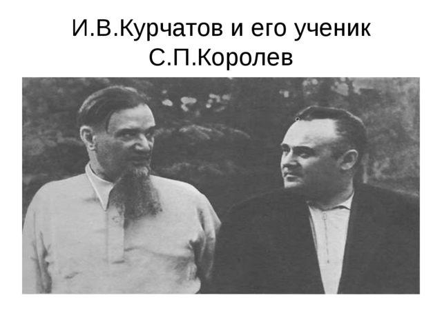 И.В.Курчатов и его ученик С.П.Королев