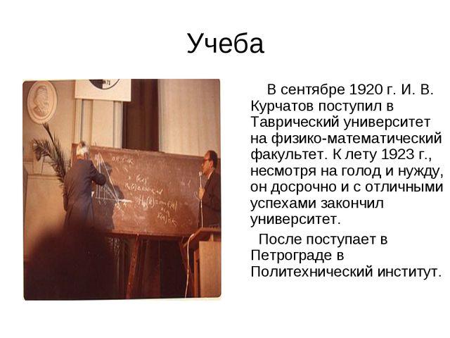 Учеба В сентябре 1920 г. И. В. Курчатов поступил в Таврический университет на...