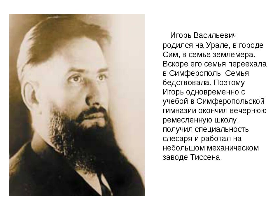 Игорь Васильевич родился на Урале, в городе Сим, в семье землемера. Вскоре е...