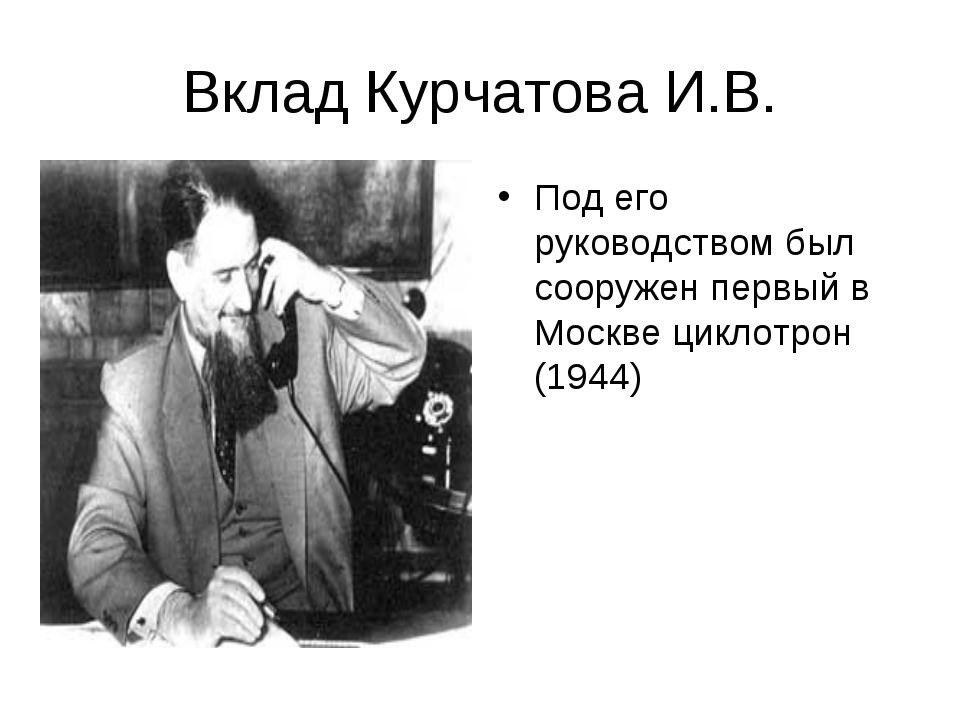 Вклад Курчатова И.В. Под его руководством был сооружен первый в Москве циклот...