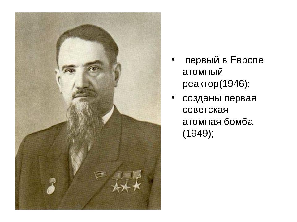 первый в Европе атомный реактор(1946); созданы первая советская атомная бомб...