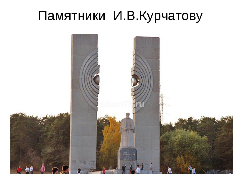 Памятники И.В.Курчатову