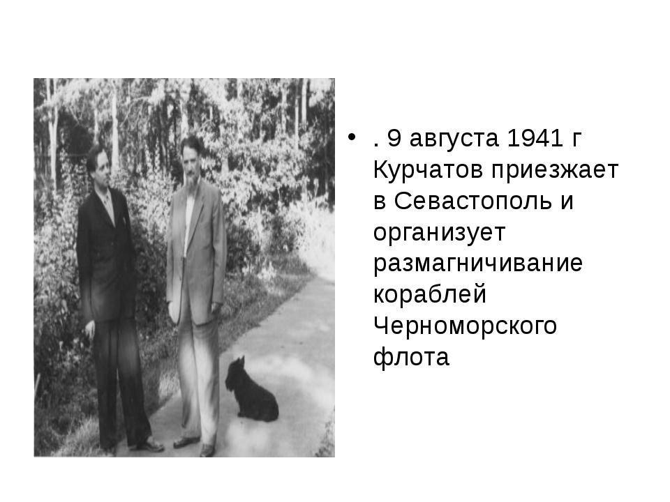 . 9 августа 1941 г Курчатов приезжает в Севастополь и организует размагничив...