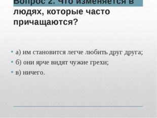 Вопрос 2. Что изменяется в людях, которые часто причащаются? а) им становится