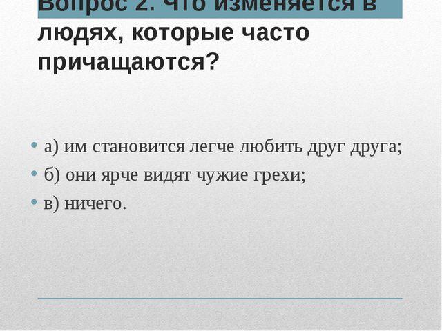 Вопрос 2. Что изменяется в людях, которые часто причащаются? а) им становится...