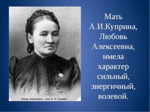 Мать А.И.Куприна, Любовь Алексеевна, имела характер сильный, энергичный, воле
