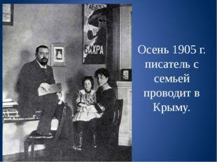 Осень 1905 г. писатель с семьей проводит в Крыму.