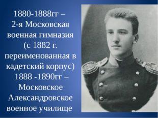 1880-1888гг – 2-я Московская военная гимназия (с 1882 г. переименованная в ка