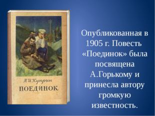 Опубликованная в 1905 г. Повесть «Поединок» была посвящена А.Горькому и прин