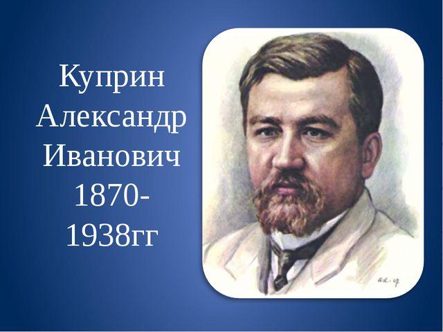 Куприн Александр Иванович 1870-1938гг