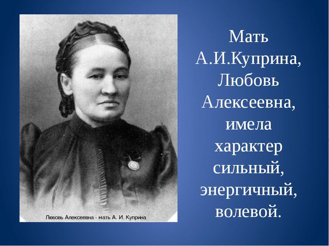 Мать А.И.Куприна, Любовь Алексеевна, имела характер сильный, энергичный, воле...