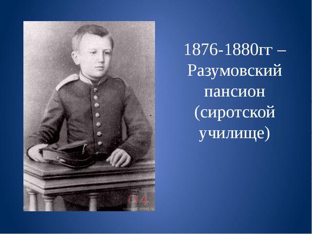 1876-1880гг – Разумовский пансион (сиротской училище)