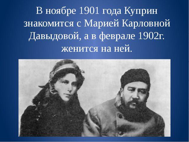 В ноябре 1901 года Куприн знакомится с Марией Карловной Давыдовой, а в феврал...