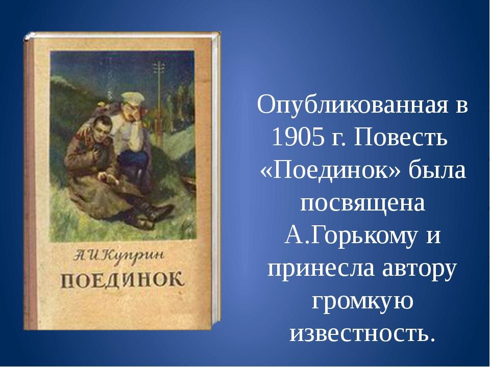 Опубликованная в 1905 г. Повесть «Поединок» была посвящена А.Горькому и прин...