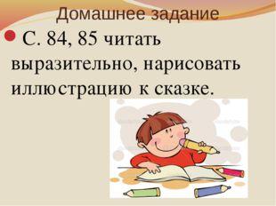 Домашнее задание С. 84, 85 читать выразительно, нарисовать иллюстрацию к сказ