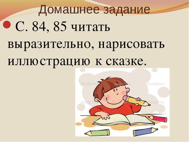 Домашнее задание С. 84, 85 читать выразительно, нарисовать иллюстрацию к сказ...