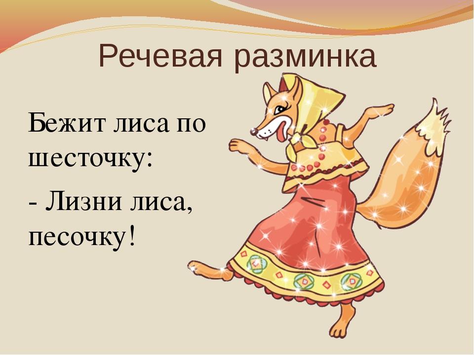 Речевая разминка Бежит лиса по шесточку: - Лизни лиса, песочку!