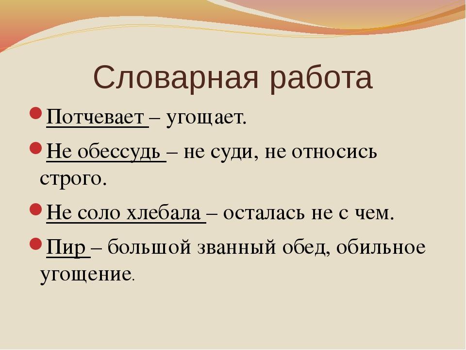 Словарная работа Потчевает – угощает. Не обессудь – не суди, не относись стро...