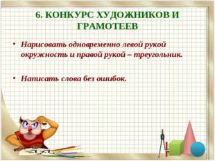 6. КОНКУРС ХУДОЖНИКОВ И ГРАМОТЕЕВ Нарисовать одновременно левой рукой окружно