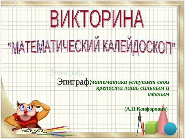 математика уступает свои крепости лишь сильным и смелым (А.П.Конфорович)