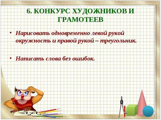 6. КОНКУРС ХУДОЖНИКОВ И ГРАМОТЕЕВ Нарисовать одновременно левой рукой окружно...