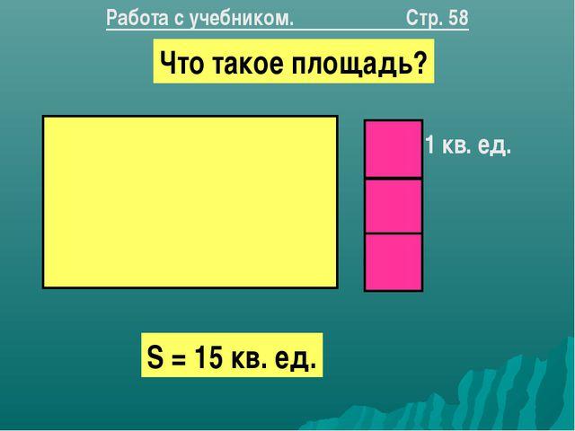 Что такое площадь? S = 15 кв. ед. 1 кв. ед. Работа с учебником. Стр. 58