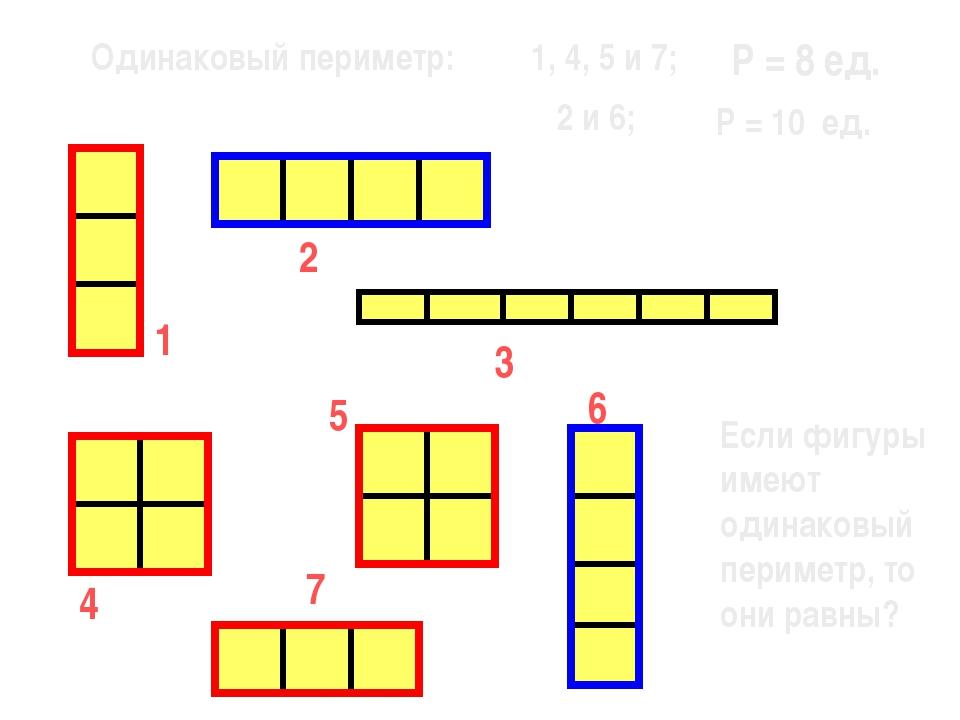 1 7 6 5 3 2 4 Одинаковый периметр: 1, 4, 5 и 7; 2 и 6; Р = 8 ед. Р = 10 ед. Е...