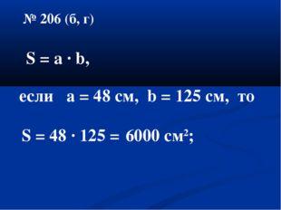 № 206 (б, г) S = a ∙ b, если а = 48 см, b = 125 cм, то S = 48 ∙ 125 = 6000 см2;