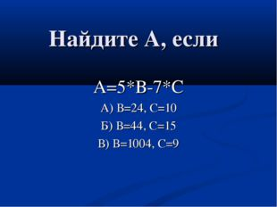 Найдите А, если А=5*В-7*С А) В=24, С=10 Б) В=44, С=15 В) В=1004, С=9