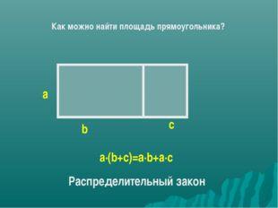 b а с а∙(b+c)=a∙b+а∙с Распределительный закон Как можно найти площадь прямоуг
