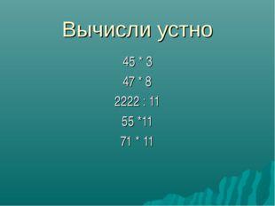 Вычисли устно 45 * 3 47 * 8 2222 : 11 55 *11 71 * 11