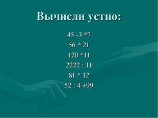 Вычисли устно: 45 -3 *7 56 * 21 120 *11 2222 : 11 81 * 12 52 : 4 +99