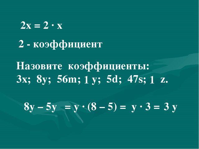 2х = 2 ∙ х 2 - коэффициент Назовите коэффициенты: 3х; 8у; 56m; у; 5d; 47s; z....