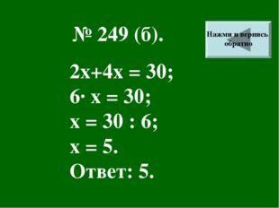 № 249 (б). 2х+4х = 30; 6· х = 30; х = 30 : 6; х = 5. Ответ: 5. Нажми и вернис